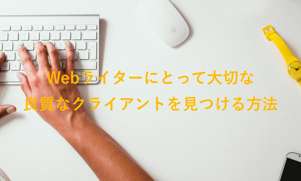 【ストレスフリー】Webライターにとって良質なクライアントを見つけるため方法とコツとは?